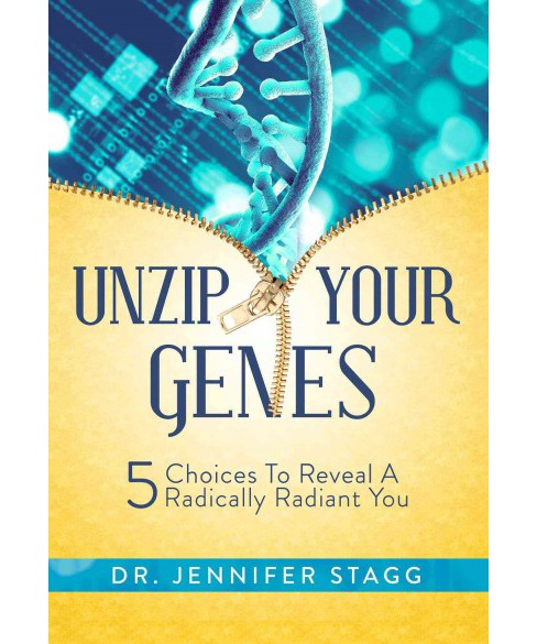 Unzip Your Genes : 5 Choices to Reveal a Radically Radiant You (Hardcover) (Jennifer Stagg) - image 1 of 1