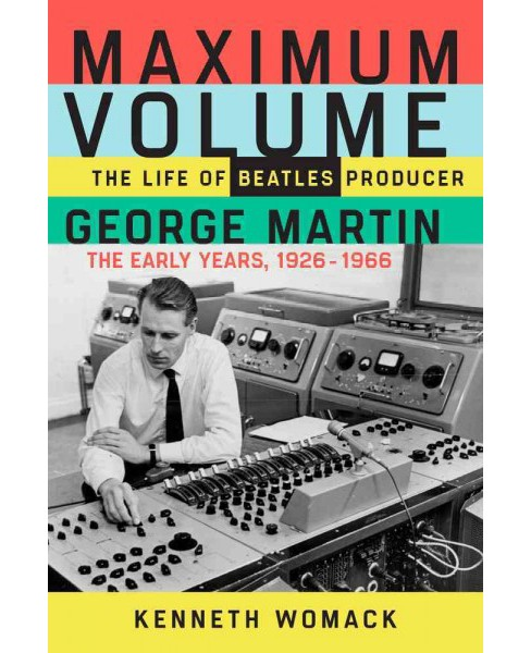 Maximum Volume : The Life of Beatles Producer George Martin, the Early Years, 1926?1966 (Hardcover) - image 1 of 1