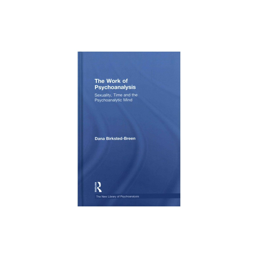 Work of Psychoanalysis : Sexuality, Time and the Psychoanalytic Mind (Hardcover) (Dana Birksted-Breen)