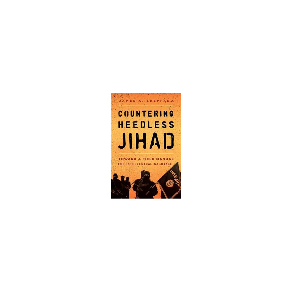 Countering Heedless Jihad : Toward a Field Manual for Intellectual Sabotage (Paperback) (James A.