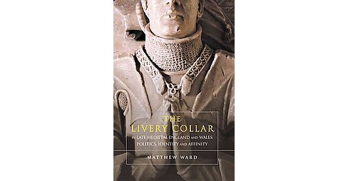 Livery Collar in Late Medieval England and Wales : Politics, Identity and Affinity (Hardcover) (Matthew - image 1 of 1