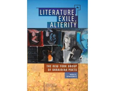 Literature, Exile, Alterity : The New York Group of Ukrainian Poets (Paperback) (Maria G. Rewakowicz) - image 1 of 1