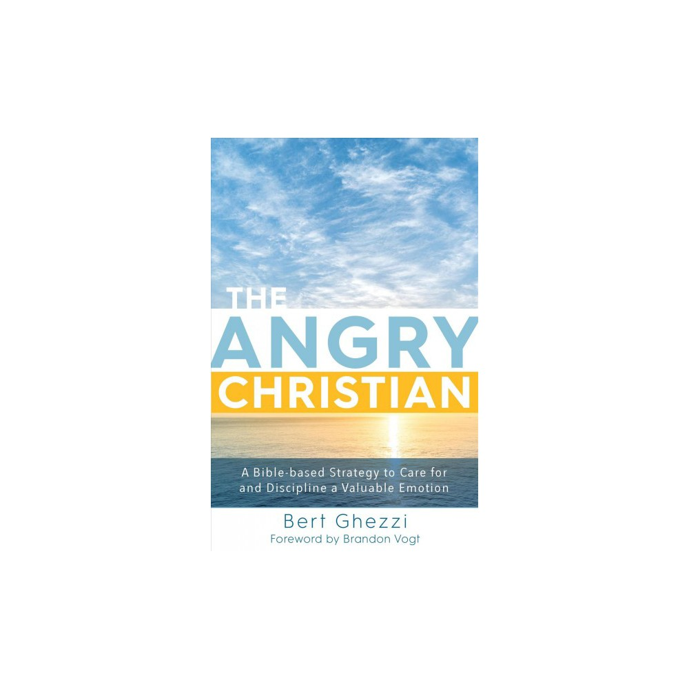 Angry Christian : A Bible-Based Strategy to Care for and Discipline a Valuable Emotion - (Hardcover)