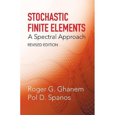 Stochastic Finite Elements - (Dover Civil and Mechanical Engineering) by  Roger G Ghanem & Pol D Spanos & Engineering (Paperback)