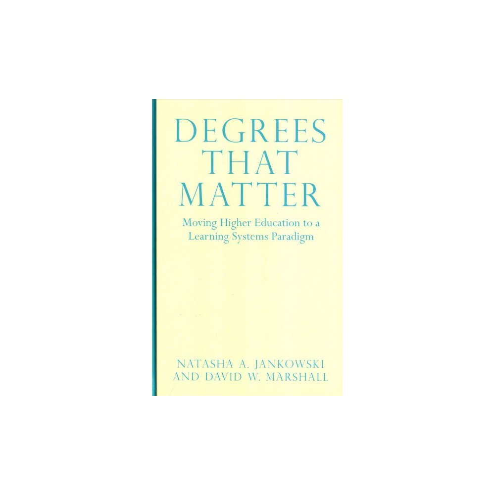 Degrees That Matter : Moving Higher Education to a Learning Systems Paradigm (Hardcover) (Natasha A.