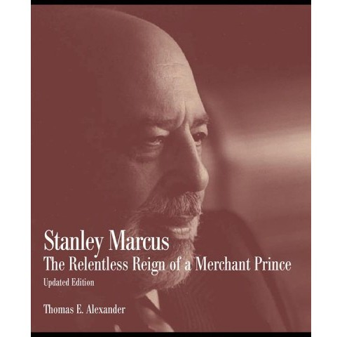 Stanley Marcus : The Relentless Reign of a Merchant Prince -  by Thomas E. Alexander (Paperback) - image 1 of 1