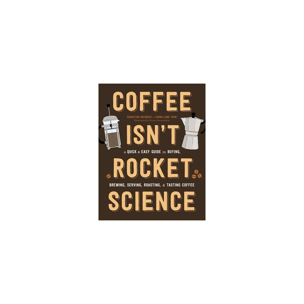 Coffee Isn't Rocket Science : A Quick and Easy Guide to Buying, Brewing, Serving, Roasting, and Tasting