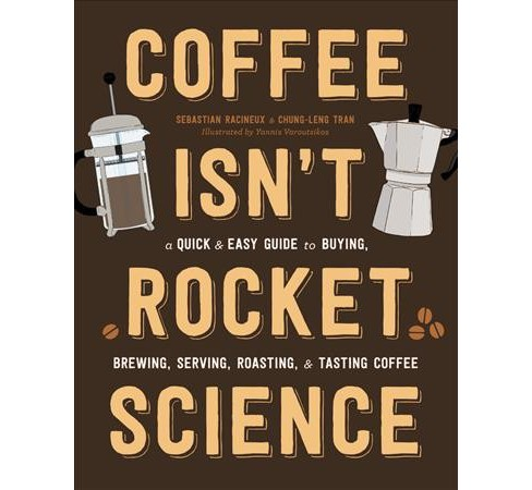 Coffee Isn't Rocket Science : A Quick and Easy Guide to Buying, Brewing, Serving, Roasting, and Tasting - image 1 of 1