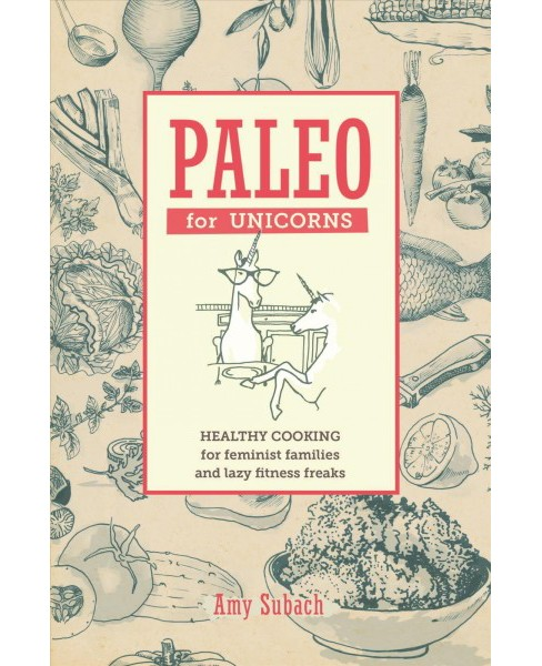 Paleo for Unicorns : Healthy Cooking for Feminist Families and Lazy Fitness Freaks -  (Hardcover) - image 1 of 1