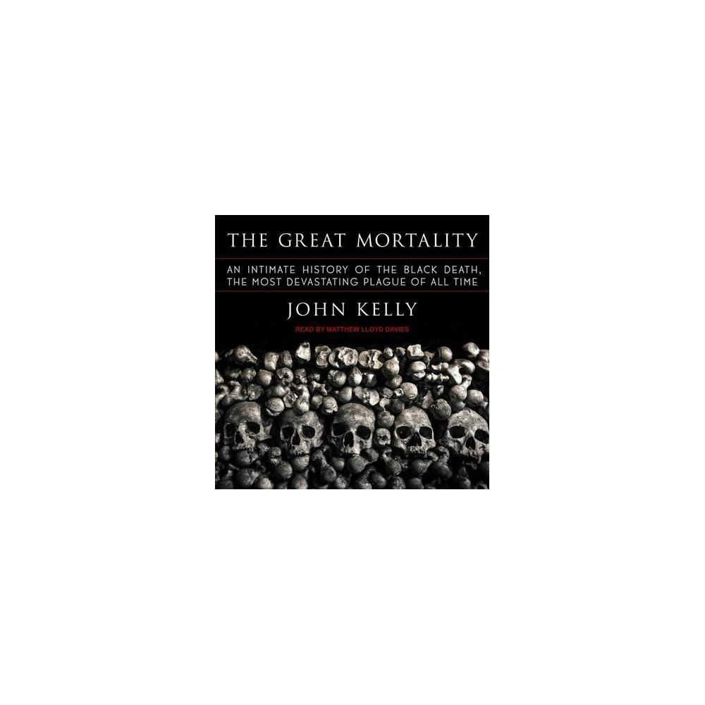 Great Mortality : An Intimate History of the Black Death, the Most Devastating Plague of All Time