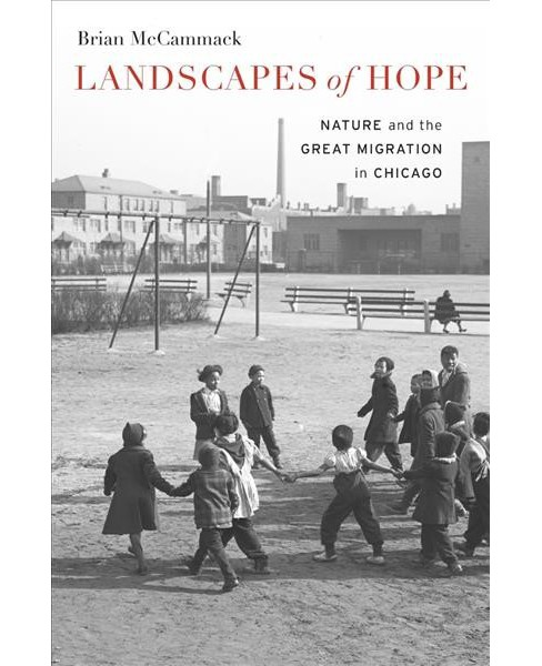 Landscapes of Hope : Nature and the Great Migration in Chicago -  by Brian Mccammack (Hardcover) - image 1 of 1