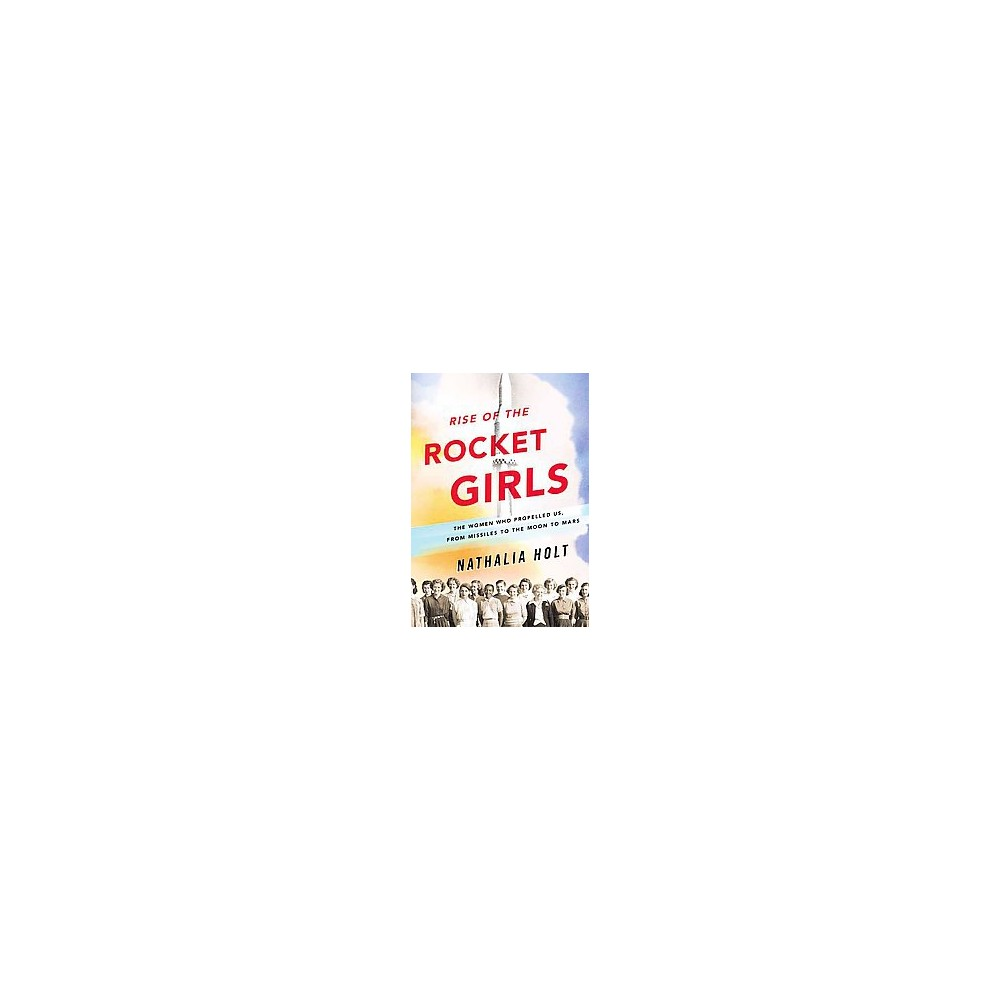 Rise of the Rocket Girls : The Women Who Propelled Us, from Missiles to the Moon to Mars (Hardcover)