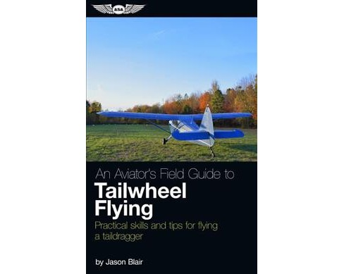 Aviator's Field Guide to Tailwheel Flying : Practical Skills and Tips for Flying a Taildragger - image 1 of 1