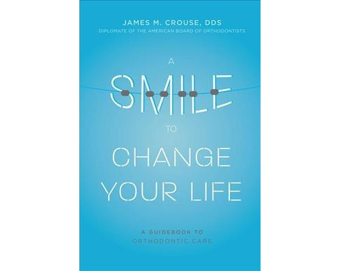 Smile to Change Your Life : A Guidebook to Orthodontic Care (Paperback) (James M. Crouse) - image 1 of 1
