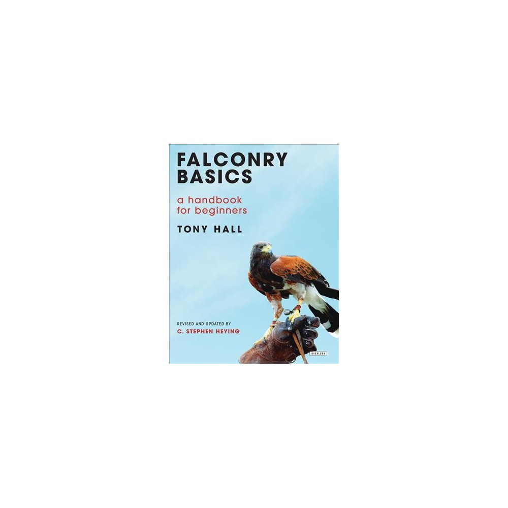 Falconry Basics : A Handbook for Beginners (Hardcover) (Tony Hall & C. Stephen Heying)