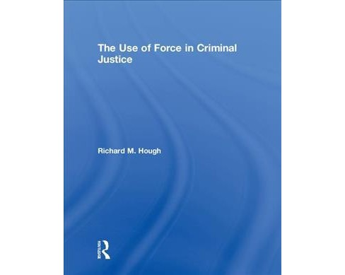Use of Force in Criminal Justice -  by Richard M. Hough (Hardcover) - image 1 of 1