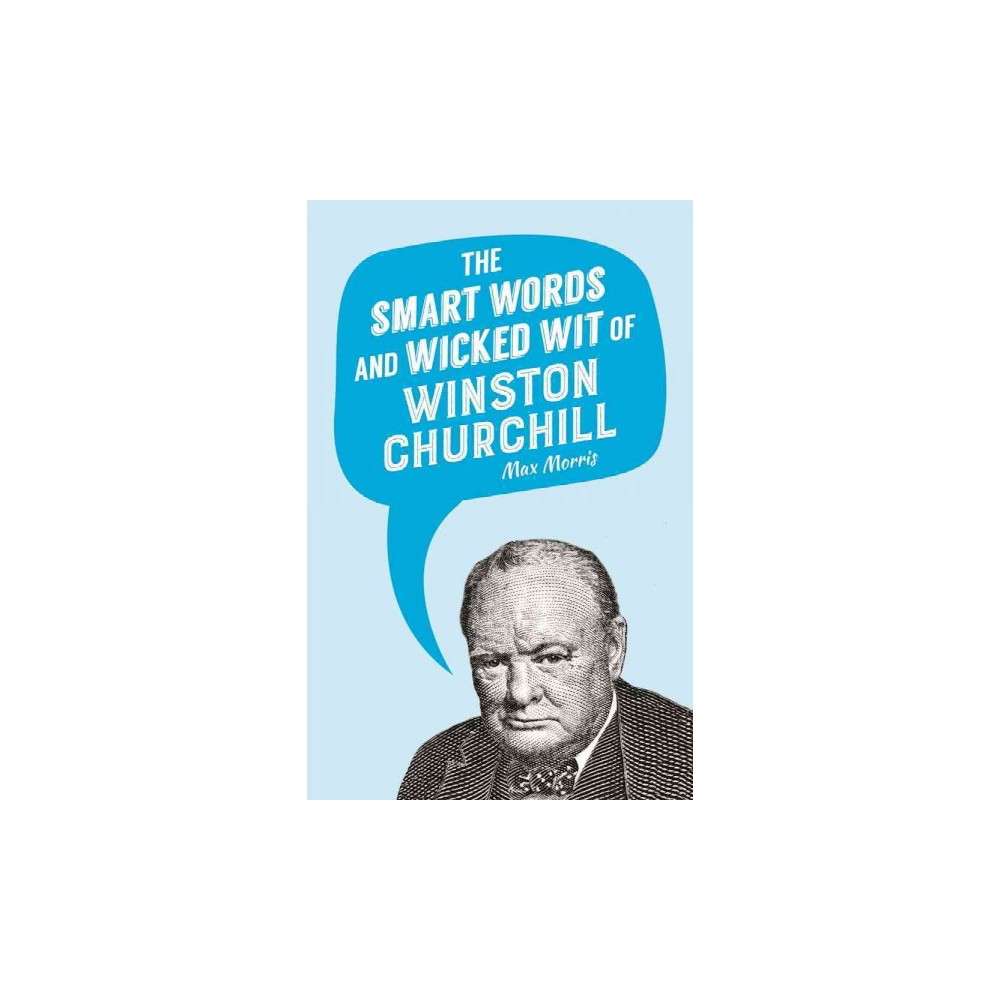 Smart Words and Wicked Wit of Winston Churchill - by Max Morris (Hardcover)