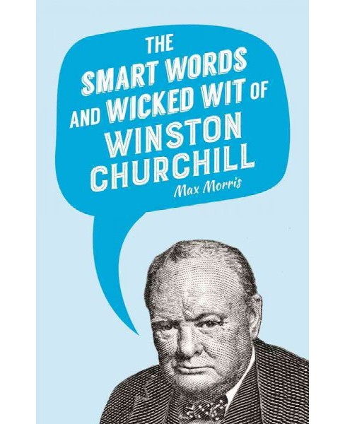 Smart Words and Wicked Wit of Winston Churchill -  by Max Morris (Hardcover) - image 1 of 1