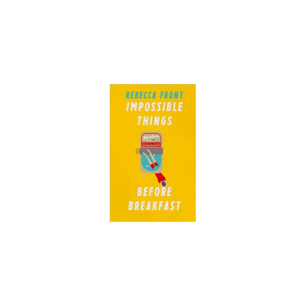 Impossible Things Before Breakfast : Adventures in the Ordinary - by Rebecca Front (Hardcover)
