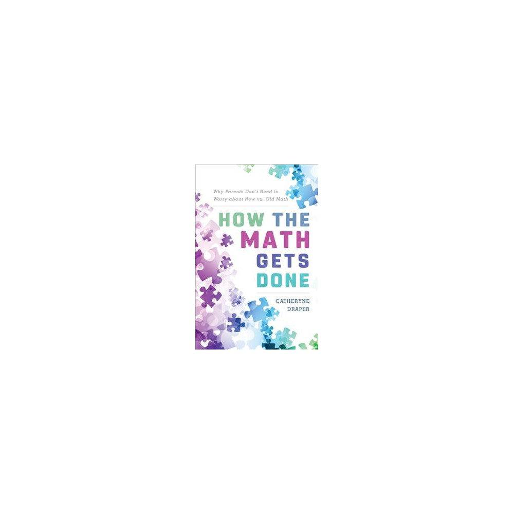 How the Math Gets Done : Why Parents Don't Need to Worry About New Vs. Old Math - (Paperback)