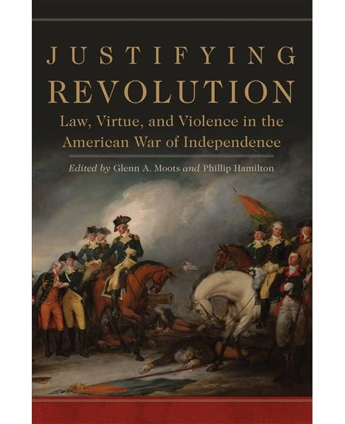 Justifying Revolution : Law, Virtue, and Violence in the American War of Independence -  (Hardcover) - image 1 of 1