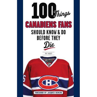 100 Things Canadiens Fans Should Know & Do Before They Die - (100 Things...Fans Should Know) by  Pat Hickey (Paperback)
