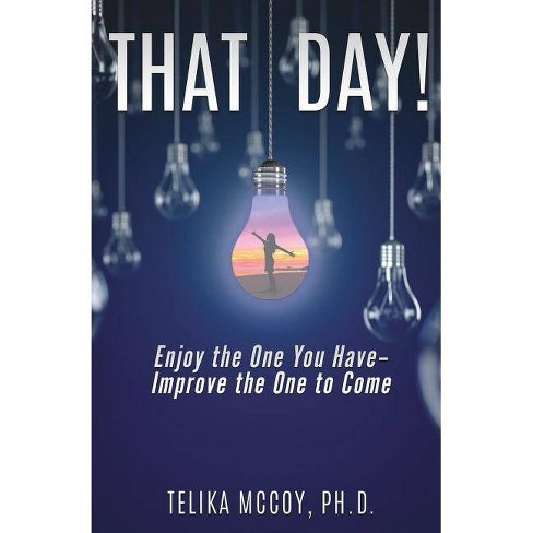 That Day! Enjoy the One You Have- Improve the One to Come - by  Telika McCoy Ph D (Paperback) - image 1 of 1