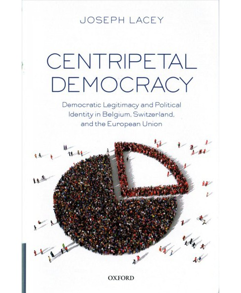 Centripetal Democracy : Democratic Legitimacy and Political Identity in Belgium, Switzerland, and the - image 1 of 1