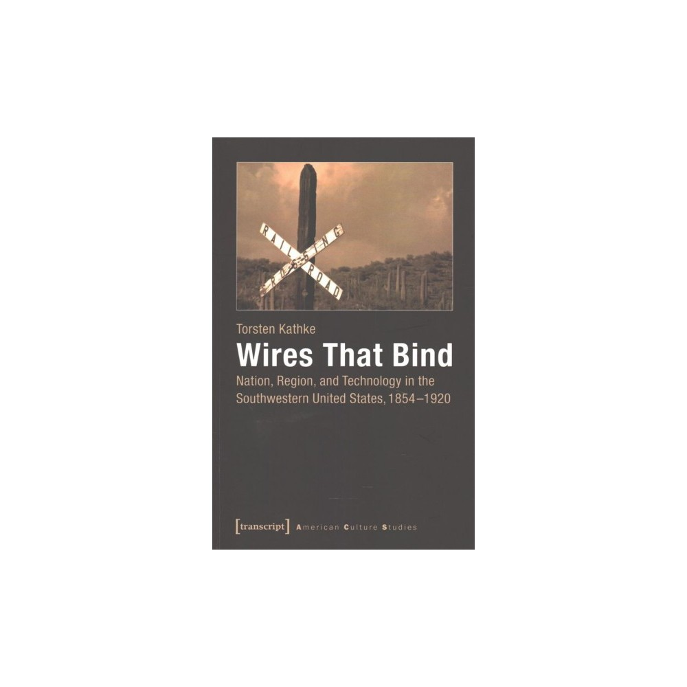 Wires That Bind : Nation, Region, and Technology in the Southwestern United States 1854-1920 (Paperback)