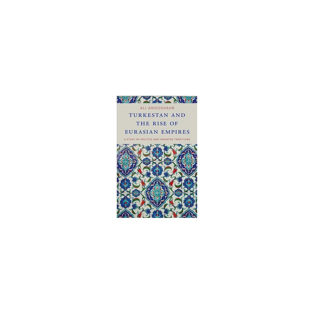 Turkestan and the Rise of Eurasian Empires : A Study of Politics and Invented Traditions - (Hardcover)