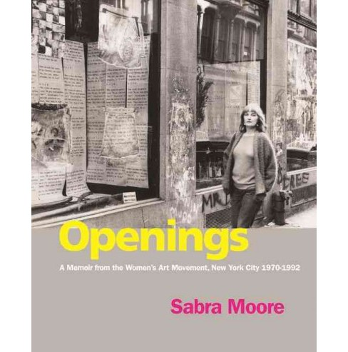 Openings : A Memoir from the Women's Art Movement, New York City 1970-1992 (Paperback) (Sabra Moore) - image 1 of 1