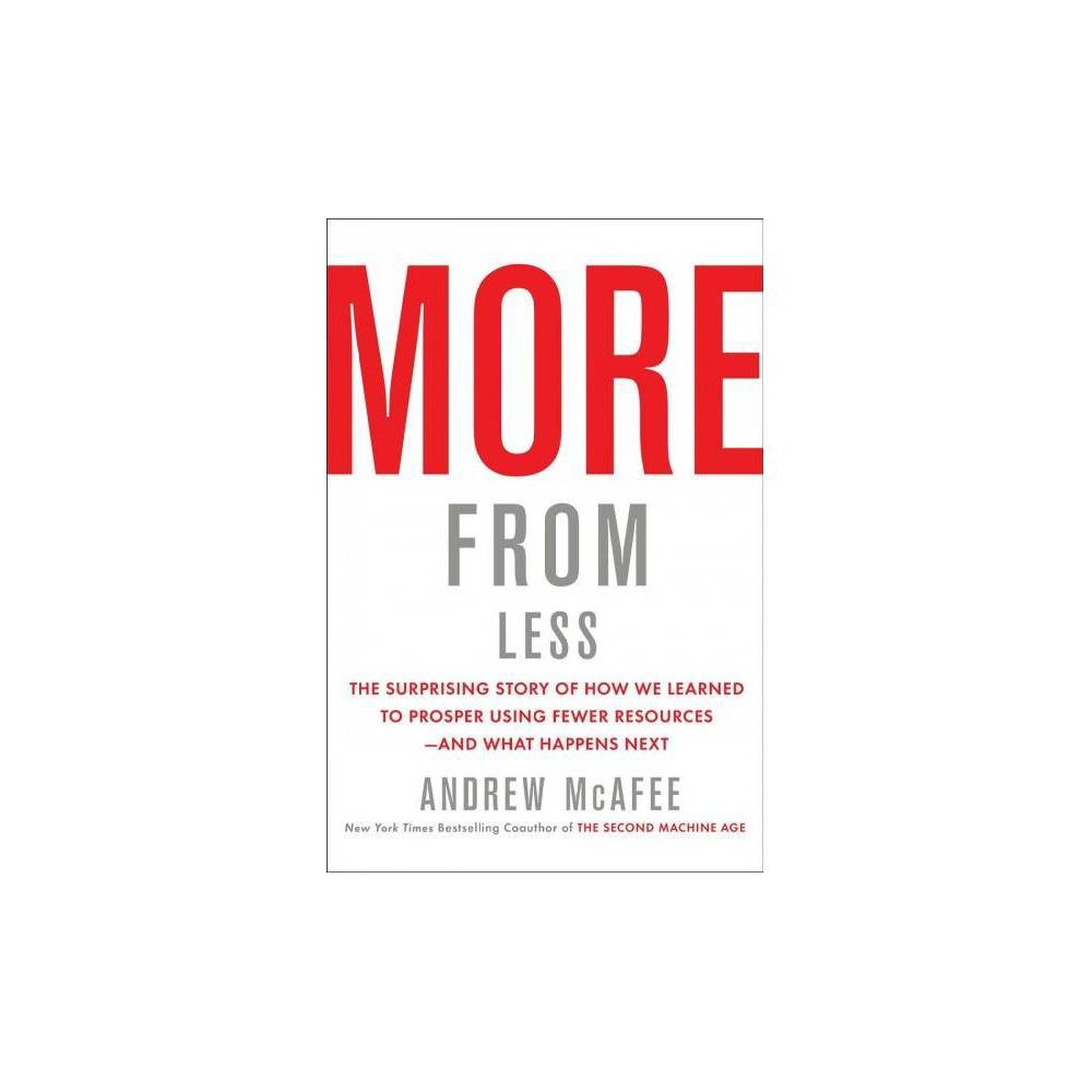 """More from Less - by Andrew McAfee (Hardcover) From the coauthor of the New York Times bestselling The Second Machine Age, a compelling argument—masterfully researched and brilliantly articulated—that despite increasing prosperity for most of Earth's inhabitants and an explosion of goods overall, consumption of natural resources such as metals, water, and timber has begun to decline. Bestselling author and co-director of the Mit Initiative on the Digital Economy Andrew McAfee says there's a new reason for optimism: we're past the point of """"peak stuff""""—from here on out, it'll take fewer resources to make things, and fewer dollars to lead a comfortable life. What has made this turnabout possible? One thing, primarily: the collaboration between technology and capitalism. In More From Less, McAfee explains how capitalism's quest for higher profits is a quest for lower costs; materials and resources are expensive, and technological progress allows companies to use fewer of them even as they grow their markets. Modern smartphones take the place of cameras, Gps units, landline telephones, answering machines, tape recorders, and alarm clocks. Precision agriculture lets farmers harvest larger crops while using less water and fertilizer. Passenger cars get lighter, which makes them cheaper to produce and more fuel efficient. This means that, even though there'll be more people in the future, and they'll be wealthier and consume more, they'll do so while using fewer natural resources. However, the future is not all bright, cautions McAfee. He warns of issues that haven't been solved, like overfishing and global warming. But overall, More From Less is a revelatory, paradigm-shifting account of how we've stumbled into an unexpected balance with nature, and the possibility that our most abundant centuries are ahead of us."""