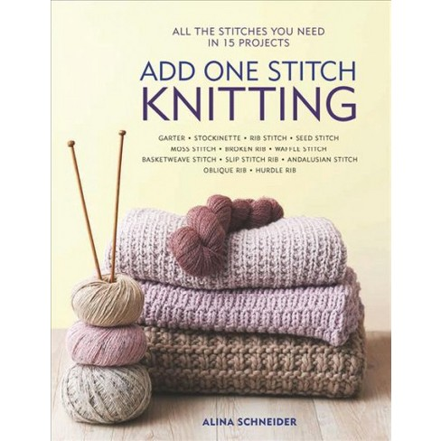 Add One Stitch Knitting All The Stitches You Need In 15 Projects