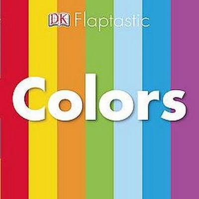 Colors ( Flaptastic) by Dorling Kindersley Inc. (Board Book)