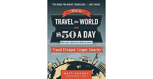 How to Travel the World on $50 a Day : Travel Cheaper, Longer, Smarter (Revised, Expanded, Updated) - image 1 of 1