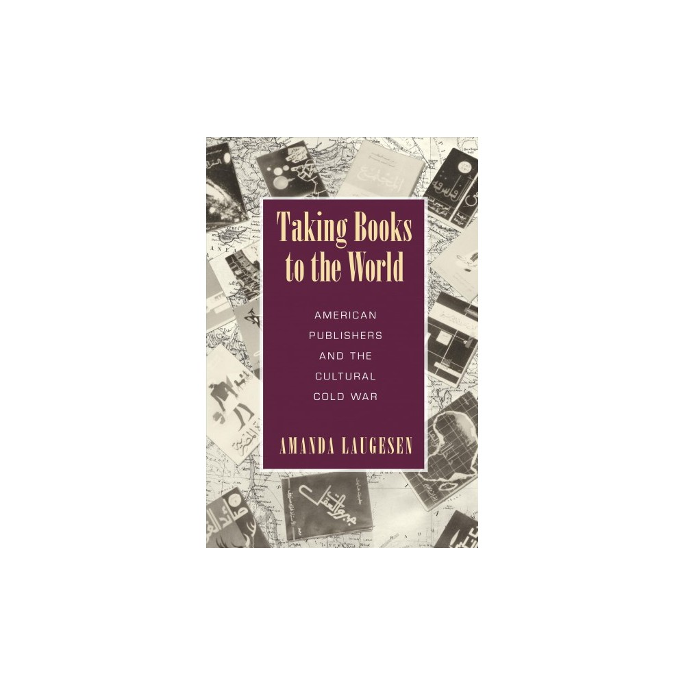 Taking Books to the World : American Publishers and the Cultural Cold War (Paperback) (Amanda Laugesen)