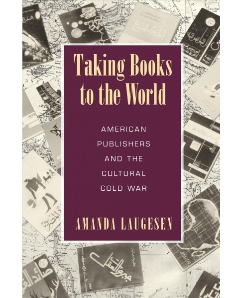 Taking Books to the World : American Publishers and the Cultural Cold War (Paperback) (Amanda Laugesen) - image 1 of 1