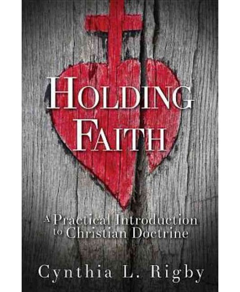 Holding Faith : A Practical Introduction to Christian Doctrine -  by Cynthia L. Rigby (Paperback) - image 1 of 1