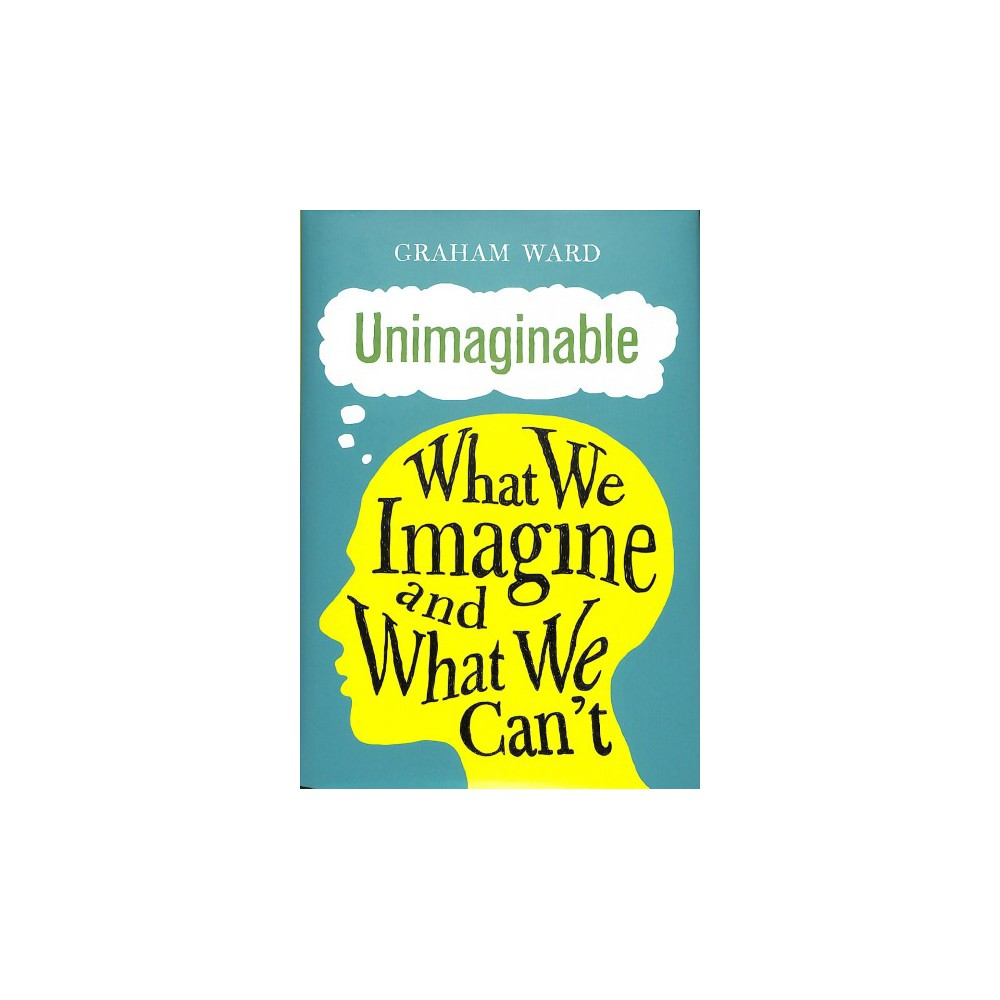 Unimaginable : What We Imagine and What We Can't - by Graham Ward (Hardcover)