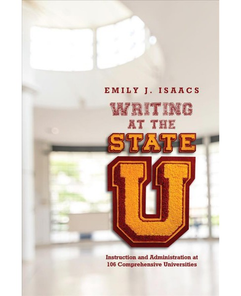 Writing at the State U : Instruction and Administration at 106 Comprehensive Universities -  (Paperback) - image 1 of 1