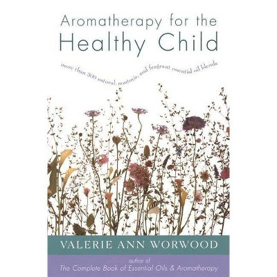Aromatherapy for the Healthy Child - (More Than 300 Natural, Non-Toxic and Fragrant Essential Oil) by  Valerie Ann Worwood (Paperback)