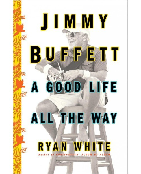 Jimmy Buffett : A Good Life All the Way -  by Ryan White (Hardcover) - image 1 of 1