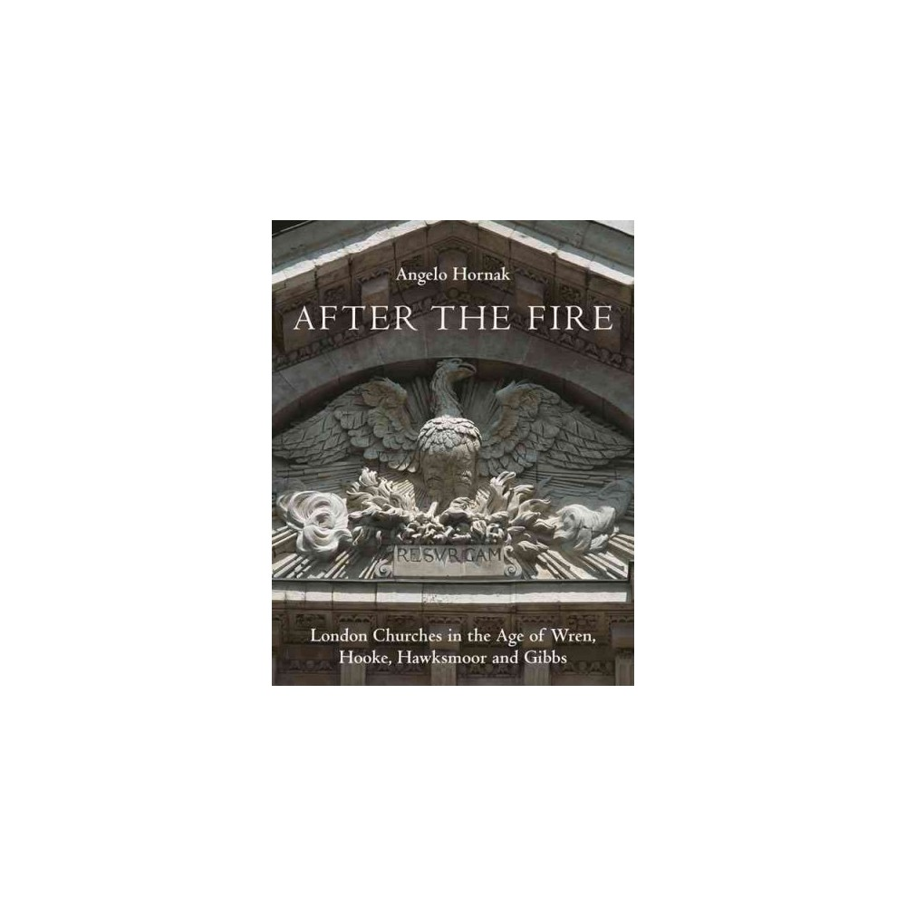 After the Fire : London Churches in the Age of Wren, Hawksmoor and Gibbs (Hardcover) (Angelo Hornak)