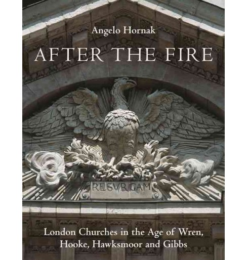 After the Fire : London Churches in the Age of Wren, Hawksmoor and Gibbs (Hardcover) (Angelo Hornak) - image 1 of 1