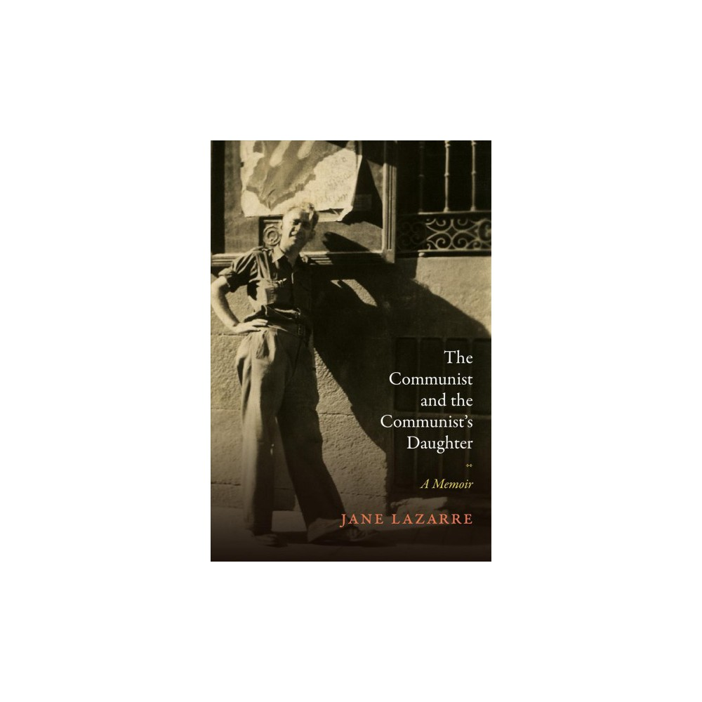 Communist and the Communist's Daughter - by Jane Lazarre (Hardcover)