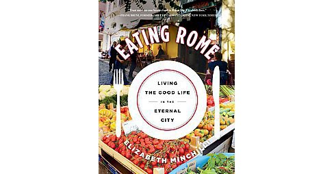 Eating Rome : Living the Good Life in the Eternal City (Paperback) (Elizabeth Minchilli) - image 1 of 1
