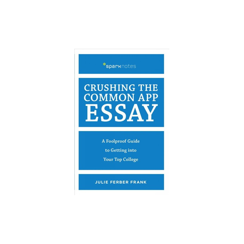 Crushing the Common App Essay : A Foolproof Guide to Getting into Your Top College - (Paperback)