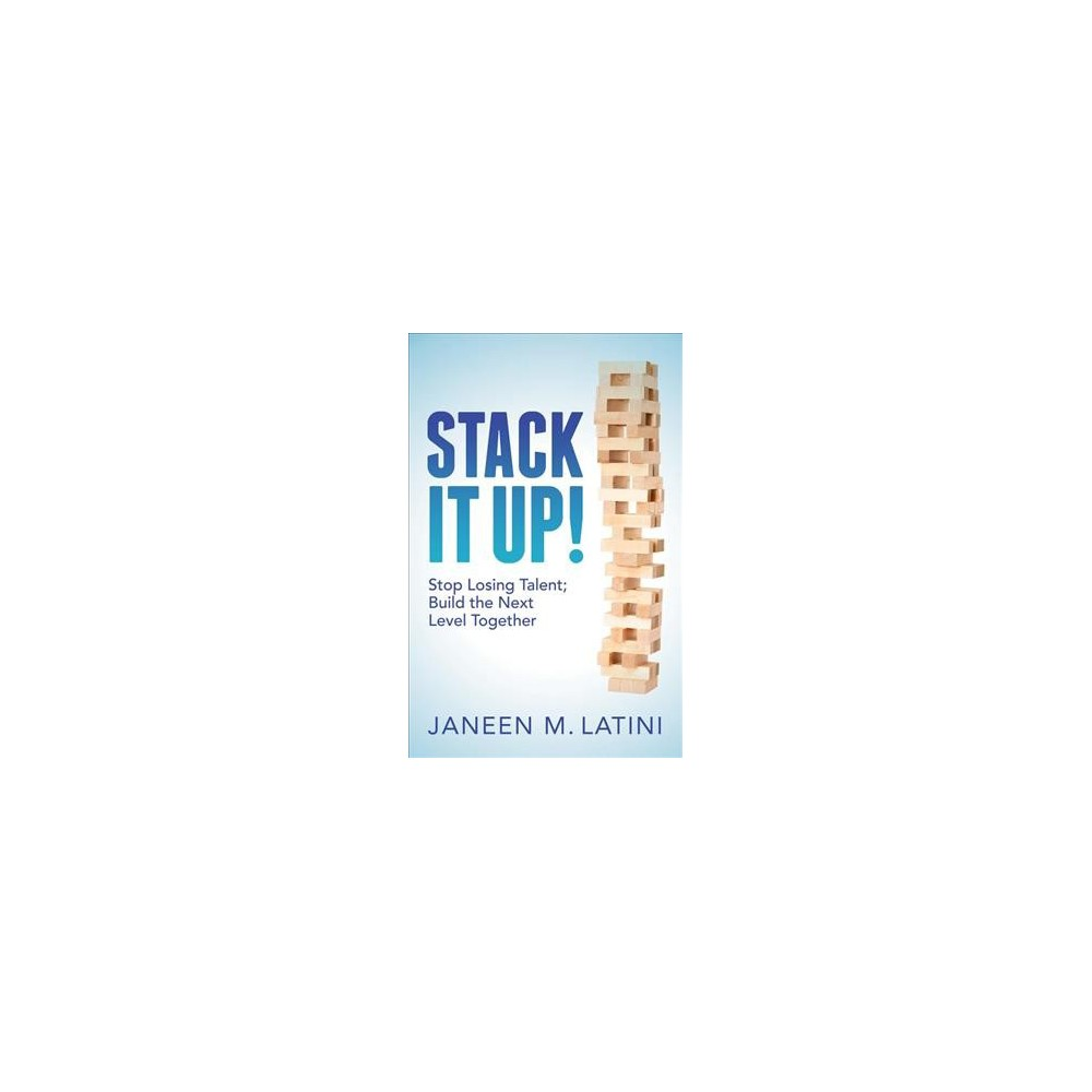 Stack It Up! : Stop Losing Talent; Build the Next Level Together - by Janeen M. Latini (Hardcover)