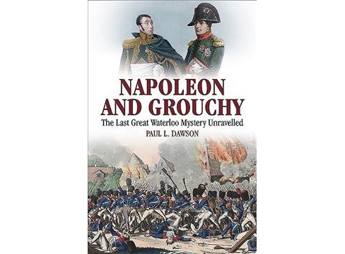 Napoleon and Grouchy : The Last Great Waterloo Mystery Unravelled -  by Paul L. Dawson (Hardcover) - image 1 of 1