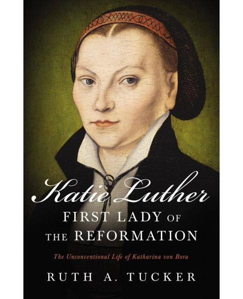 Katie Luther, First Lady of the Reformation : The Unconventional Life of Katharina Von Bora - image 1 of 1